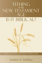 Tithing in the New Testament Age: Is it Biblical?: A Biblical and Historical Analysis of Tithing Today
