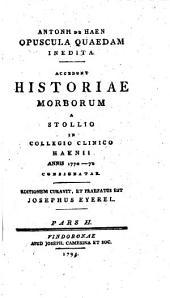 Opuscula quaedam inedita; accedunt historiae morborum a Stollio in collegio clinico Haenii annis 1770-1772 consignatae; editionem curavit et praefatus est Jos. Eyerel: Volume 2