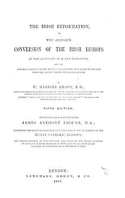The Irish Reformation  Or the Alleged Conversion of the Irish Bishops     Fifth Edition  Containing Also a Letter from James Anthony Froude     Notices of the Early Elizabethan Prelates  and of the Sufferings of the Roman Catholic Bishops  Etc PDF