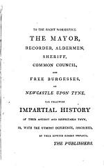 An Impartial History of the Town and County of Newcastle Upon Tyne and Its Vicinity