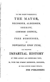 An Impartial History of the Town and County of Newcastle Upon Tyne and Its Vicinity: Comprehending an Account of Its Origin, Population, Coal, Coasting, & Foreign Trade, Together with an Accurate Description of All Its Public Buildings, Manufactories, Coal Works, &c