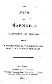 The Path to Happiness Illustrated and Explored. Being a Concise View of the Genuine Tendency of Christian Principles