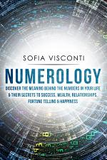 Numerology: Discover The Meaning Behind The Numbers in Your life & Their Secrets to Success, Wealth, Relationships, Fortune Telling & Happiness