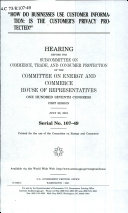 How Do Businesses Use Customer Information? Is the Customer's Privacy Protected? : Hearing Before the Subcommittee on Commerce, Trade, and Consumer Protection of the Committee on Energy and Commerce, House of Representatives, One Hundred Seventh Congress, First Session, July 26, 2001