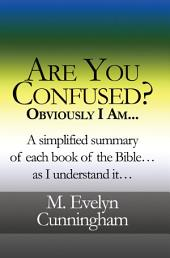 Are You Confused? Obviously I Am...: A simplified summary of each book of the Bible...as I understand it...