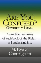 Are You Confused Obviously I Am A Simplified Summary Of Each Book Of The Bible As I Understand It  Book PDF