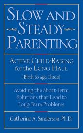 Slow and Steady Parenting: Active Child-Raising for the Long Haul, From Birth to Age 3: Avoiding the Short-Term Solutions That Lead to Long-Term Problems