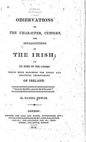 Observations on the Character, Customs, and Superstitions of the Irish: And on Some of the Causes which Have Retarded the Moral and Political Improvement of Ireland