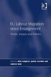 EU Labour Migration since Enlargement: Trends, Impacts and Policies