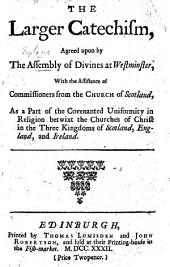 The Larger Catechism Agreed Upon by the Assembly of Divines at Westminster, with the Assistance of Commissioners from the Church of Scotland, Etc