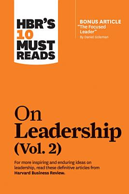HBR s 10 Must Reads on Leadership  Vol  2  with bonus article  The Focused Leader  By Daniel Goleman