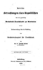 Politische Betrachtungen eines Unpolitischen über das gegenwärtige Verhältniss Deutschlands zur Revolution und zur Parlamentsfrage über die Bestellung eines Reichsoberhaupts für Deutschland