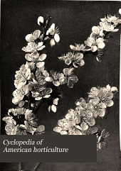 Cyclopedia of American Horticulture: Comprising Suggestions for Cultivation of Horticultural Plants, Descriptions of the Species of Fruits, Vegetables, Flowers and Ornamental Plants Sold in the United States and Canada, Together with Geographical and Biographical Sketches, and a Synopsis of the Vegetable Kingdom, Volume 1