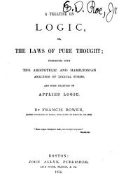 A Treatise on Logic, Or, The Laws of Pure Thought: Comprising Both the Aristotelic and Hamiltonian Analyses of Logical Forms, and Some Chapters of Applied Logic
