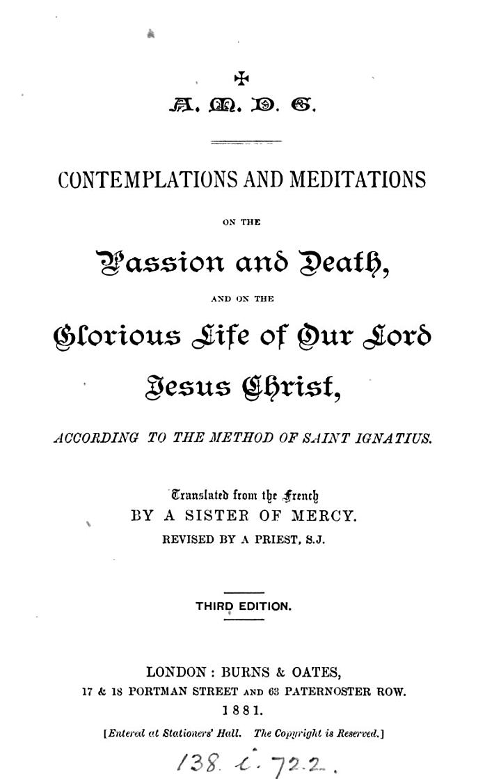 Contemplations and meditations on the passion and death of ... Jesus Christ, according to the method of saint Ignatius, tr. from [Méditations selon la méthode de st Ignace] by a sister of mercy, revised by a priest [F. Hathaway].