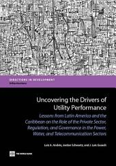 Uncovering the Drivers of Utility Performance: Lessons from Latin America and the Caribbean on the Role of the Private Sector, Regulation, and Governance in the Power, Water, and Telecommunication Sectors