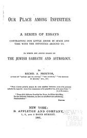 Our Place Among Infinities: A Series of Essays ... To which are Added Essays on the Jewish Sabbath and Astrology