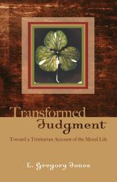 Transformed Judgment: Toward a Trinitarian Account of the Moral Life