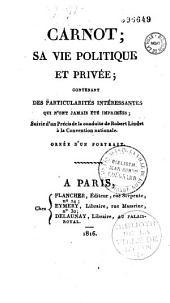 Carnot: sa vie politique et privée, contenant des particularités interessantes