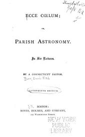 Ecce Cœlum, Or, Parish Astronomy: In Six Lectures