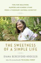 The Sweetness of a Simple Life: Tips for Healthier, Happier and Kinder Living Gleaned from the Wisdom andScience of Nature