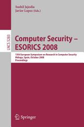 Computer Security - ESORICS 2008: 13th European Symposium on Research in Computer Security, Málaga, Spain, October 6-8, 2008. Proceedings