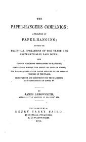 The Paper-hanger's Companion: A Treatise on Paper-hanging; in which the Practical Operations of the Trade are Systematically Laid Down with Copious Directions Preparatory to Papering; Preventions Against the Effect of Damp on Walls; the Various Cements and Pastes Adapted to the Trade; Observations and Directions for the Panelling and Ornamenting of Rooms, &c