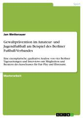 Gewaltprävention im Amateur- und Jugendfußball am Beispiel des Berliner Fußball-Verbandes: Eine exemplarische, qualitative Analyse von vier Berliner Tageszeitungen und Interviews mit Mitgliedern und Beratern des Ausschusses für Fair Play und Ehrenamt.
