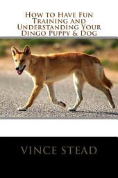 How to Have Fun Training and Understanding Your Dingo Puppy & Dog