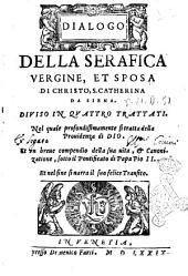 Dialogo della serafica vergine, et sposa di Christo, S. Caterina da Siena. Diuiso in quattro trattati. ..