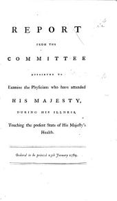 Report from the Committee appointed to examine the Physicians who have attended His Majesty during his illness, etc. Ordered to be printed 13th January, 1789