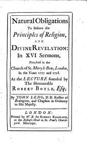 Natural obligations to believe the principles of religion and divine revelation: in XVI. sermons, preached at the lecture founded by the Hon. R. Boyle
