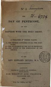 The Day of Pentecost, Or, The Baptism with the Holy Ghost: A Treatise in Three Parts: I. - The Promise Contained in All the Scriptures. II. - The Fulfilment on the Day of Pentecost. III. - The Effect in the Edification of the Church