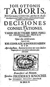 Decisiones atque consultationes de variis selectisque juris publici, feudalis ac privati argumentis. Opus a Johanne Conrado Sondershausen digestum (etc.)