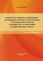 "Inwieweit ist es m""glich die Schreibkompetenz der Schlerinnen und Schler mit Hilfe des Buches ?The Curious Incident of the Dog in the Night-Time? von Mark Haddon im Englischunterricht zu f""rdern?"