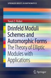 Drinfeld Moduli Schemes and Automorphic Forms: The Theory of Elliptic Modules with Applications
