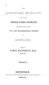 The Spottiswoode Miscellany: A Collection of Original Papers and Tracts, Illustrative Chiefly of the Civil and Ecclesiastical History of Scotland ...