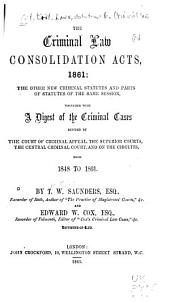 The Criminal Law Consolidation Acts, 1861: the other new criminal statutes and parts of statutes of the same session, together with A digest of the criminal cases decided by the Court of Criminal Appeal, the superior courts, the Central Criminal Court, and on the circuits from 1848 to 1861