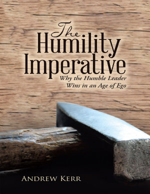 The Humility Imperative  Why the Humble Leader Wins In an Age of Ego