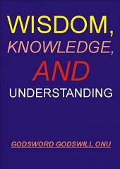 Wisdom, Knowledge, and Understanding: Dealing Wisely In Life and Godliness