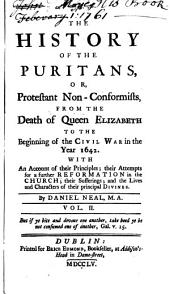 The History of the Puritans: Or, Protestant Non-Conformists, from the Reformation to the Death of Queen Elizabeth, with an Account of Their Principles, Their Attempts for a Further Reformation in the Church, Their Sufferings, and the Lives and Characters of Their Principal Divines, Volume 2