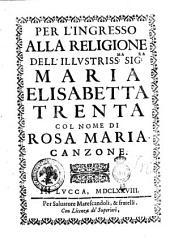 Per l'ingresso alla religione dell'illustriss.ma sig.ra Maria Elisabetta Trenta col nome di Rosa Maria. Canzone