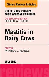 Mastitis in Dairy Cows, An Issue of Veterinary Clinics: Food Animal Practice - E-Book