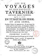 Les six voyages de Jean-Baptiste Tavernier, chevalier baron d'Aubonne, qu'il a fait en Turquie, en Perse, et aux Indes, pendant l'espace de quarante ans, & par toutes les routes que l'on peut tenir, ... Premiere \- seconde! partie, ..: Volume1