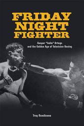 "Friday Night Fighter: Gaspar ""Indio"" Ortega and the Golden Age of Television Boxing"