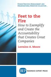 Feet to the Fire: How to Exemplify and Create the Accountability that Creates Great Companies