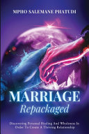 Marriage Repackaged  Discovering Personal Healing And Wholeness In Order To Create A Thriving Relationship PDF