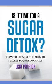 Is It Time For A Sugar Detox?: How to Cleanse The Body of Excess Sugar Naturally