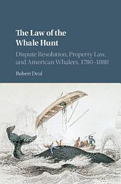 The Law of the Whale Hunt: Dispute Resolution, Property Law, and American Whalers, 1780–1880