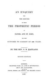 An Enquiry Into the Grounds on which the Prophetic Period of Daniel and St. John, Has Been Supposed to Consist of 1260 Years